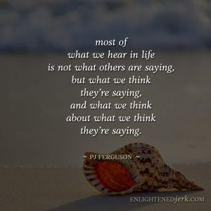 most of what we hear is what we think about what we think others are saying